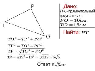 Дано: ТРО-прямоугольный треугольник, Найти: Р Т О Ответ: