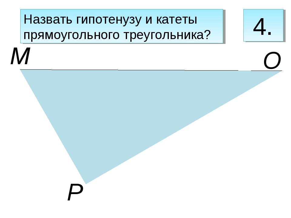 М Р О 4. Назвать гипотенузу и катеты прямоугольного треугольника?