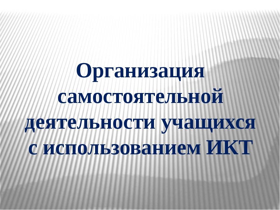 Организация самостоятельной деятельности учащихся с использованием ИКТ