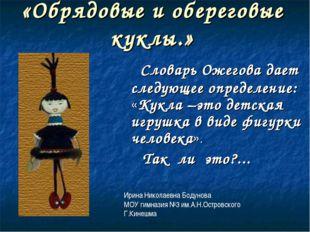 «Обрядовые и обереговые куклы.» Словарь Ожегова дает следующее определение: «