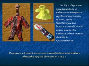 Интересно, а в нашей местности изготавливались обрядовые и обереговые куклы?