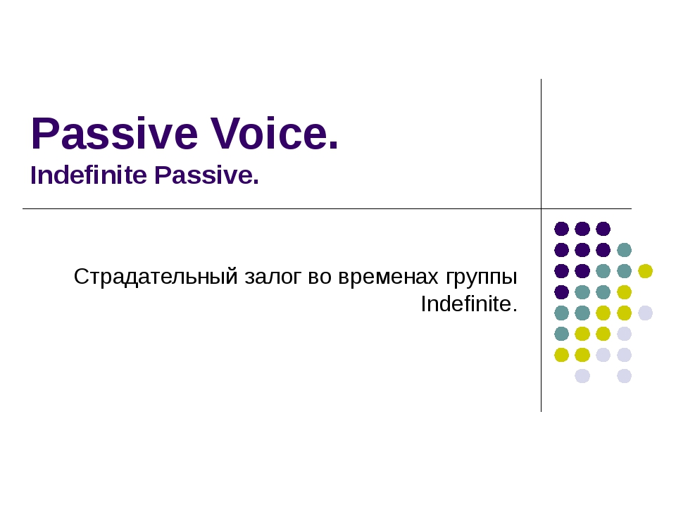 Passive Voice. Indefinite Passive. Страдательный залог во временах группы Ind...