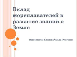 Вклад мореплавателей в развитие знаний о Земле Выполнила: Еланова Ольга Олего