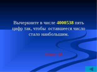Ответ: 58 Вычеркните в числе 4000538 пять цифр так, чтобы оставшееся число