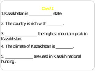 Card 1 1.Kazakhstan is ___________ state. 2. The country is rich with _______