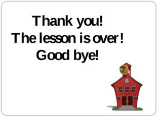 Thank you! The lesson is over! Good bye!