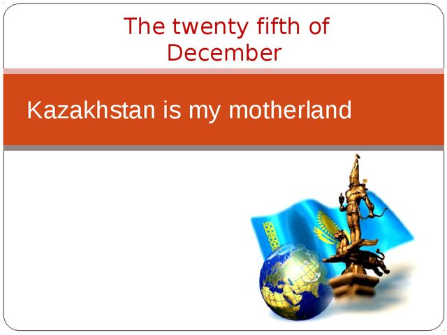 Kazakhstan is my motherland The twenty fifth of December
