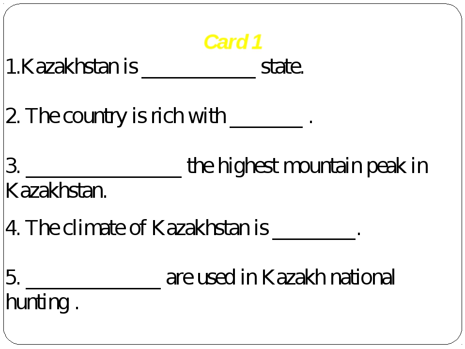Card 1 1.Kazakhstan is ___________ state. 2. The country is rich with _______...