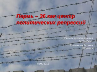 Пермь – 36 как центр политических репрессий Пермь 2011 Учитель русского языка