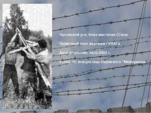 Чусовской р-н, близ местечка Створ Памятный знак жертвам ГУЛАГа Дата открыти