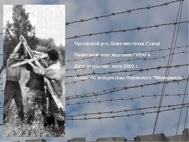 Чусовской р-н, близ местечка Створ Памятный знак жертвам ГУЛАГа Дата открыти...