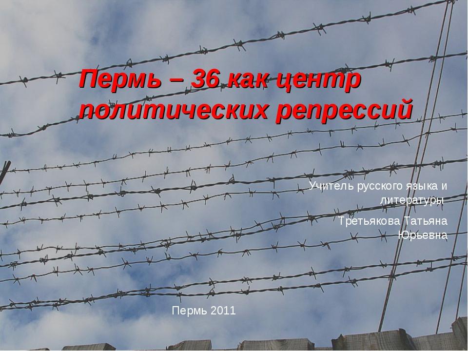 Пермь – 36 как центр политических репрессий Пермь 2011 Учитель русского языка...