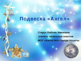 Подвеска «Ангел» Старух Любовь Ивановна учитель начальных классов МОУ «Школа