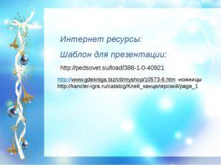 Интернет ресурсы: Шаблон для презентации: http://pedsovet.su/load/388-1-0-409