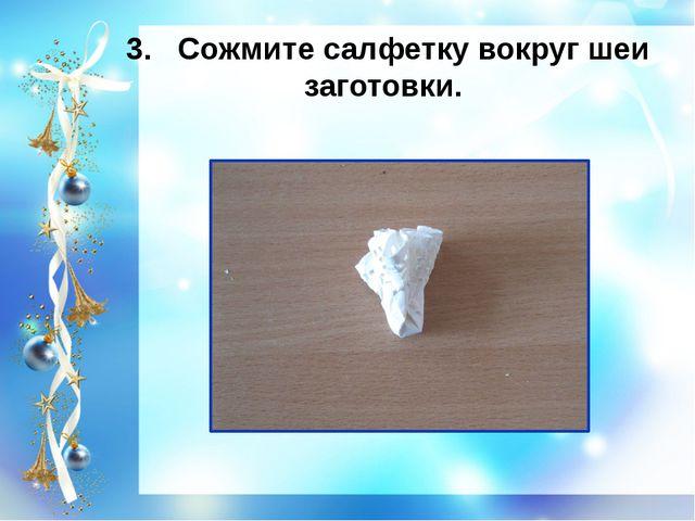 3. Сожмите салфетку вокруг шеи заготовки.