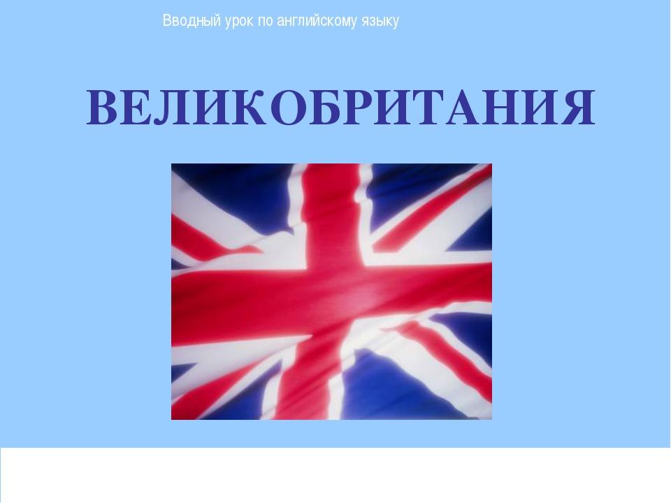 ВЕЛИКОБРИТАНИЯ Вводный урок по английскому языку