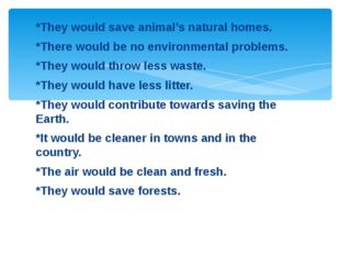 *They would save animal's natural homes. *There would be no environmental pro