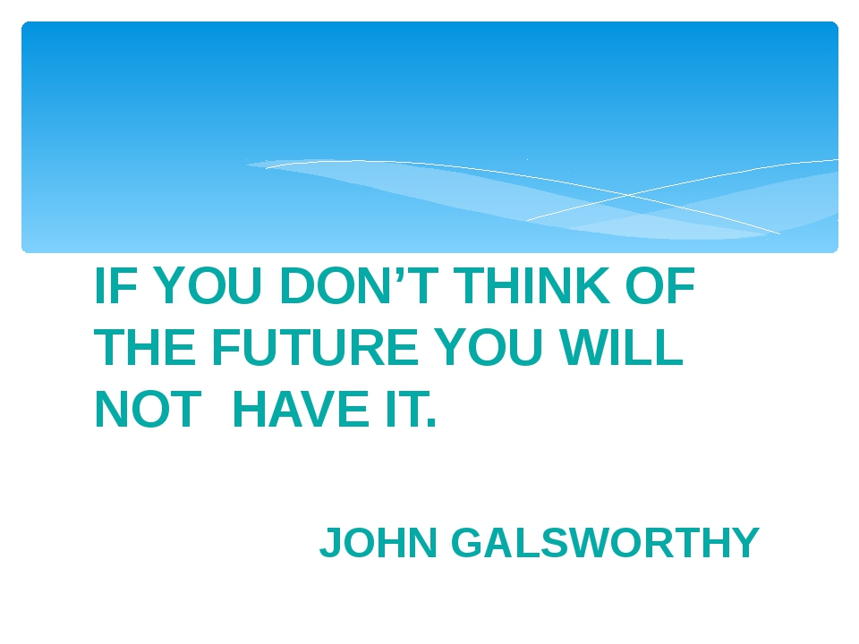 IF YOU DON'T THINK OF THE FUTURE YOU WILL NOT HAVE IT. JOHN GALSWORTHY