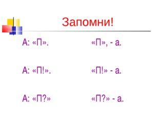 Запомни! А: «П». А: «П!». А: «П?» «П», - а. «П!» - а. «П?» - а.