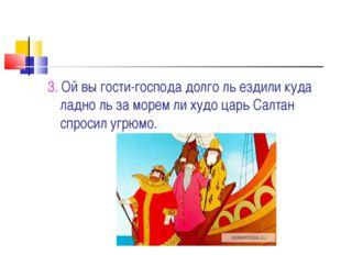 3. Ой вы гости-господа долго ль ездили куда ладно ль за морем ли худо царь Са