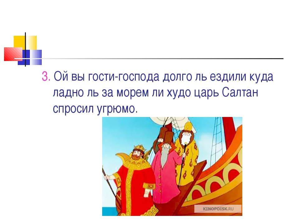 3. Ой вы гости-господа долго ль ездили куда ладно ль за морем ли худо царь Са...