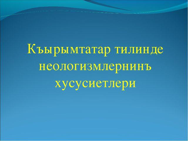 Къырымтатар тилинде неологизмлернинъ хусусиетлери