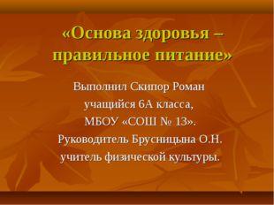 «Основа здоровья – правильное питание» Выполнил Скипор Роман учащийся 6А клас