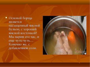 Основой борща является насыщенный мясной бульон, с хорошей мясной косточкой!