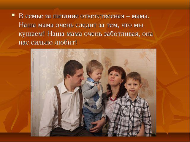 В семье за питание ответствееная – мама. Наша мама очень следит за тем, что м...