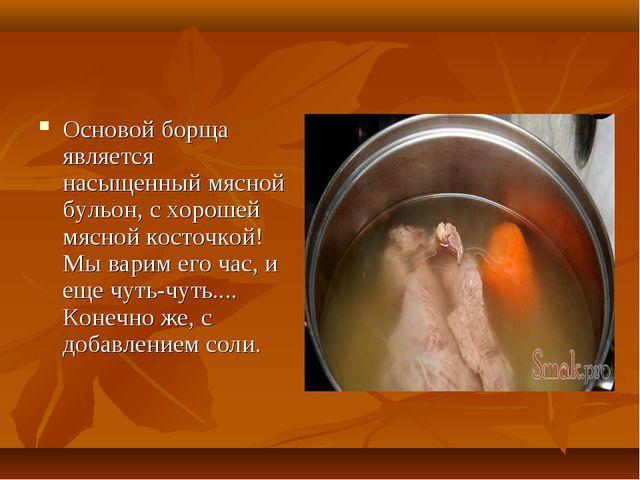Основой борща является насыщенный мясной бульон, с хорошей мясной косточкой!...
