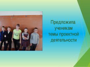 Предложила ученикам темы проектной деятельности