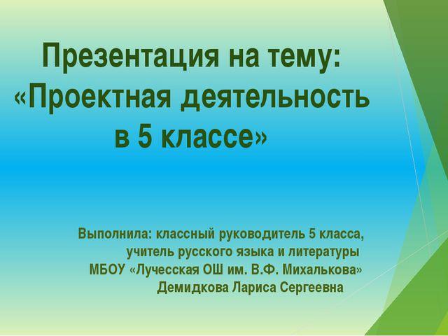 Презентация на тему: «Проектная деятельность в 5 классе» Выполнила: классный...