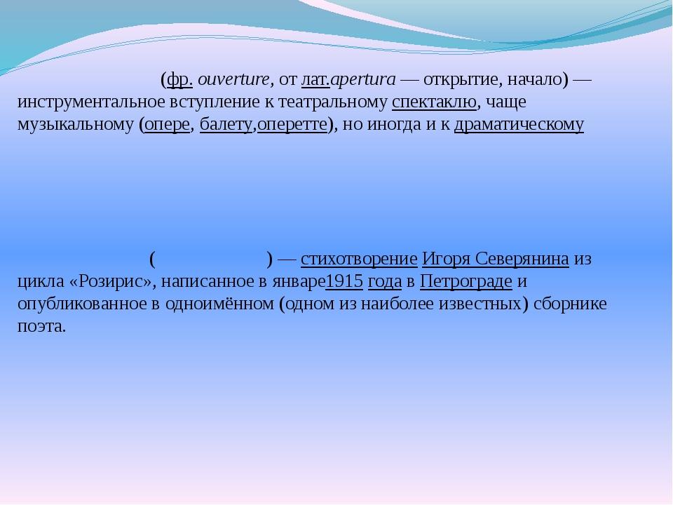 Увертю́ра(фр.ouverture, отлат.apertura— открытие, начало)— инструмент...