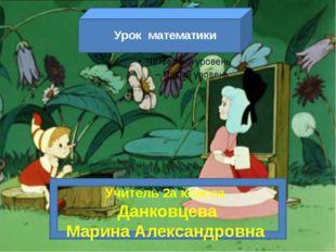 Урок математики Учитель 2а класса Данковцева Марина Александровна