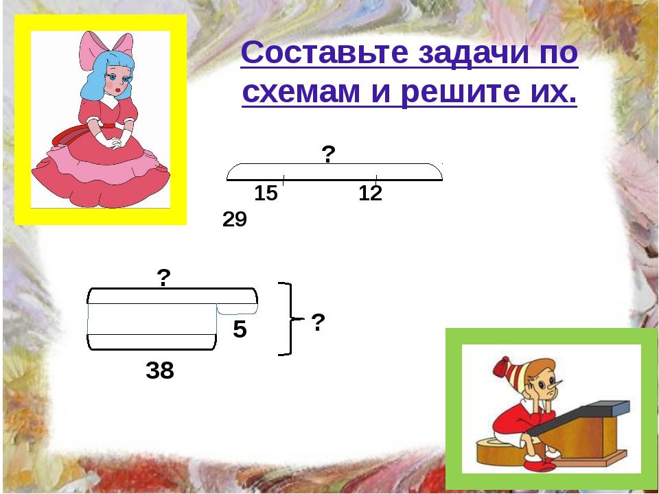 Составьте задачи по схемам и решите их. 15 12 29 ? ? ? 5 38