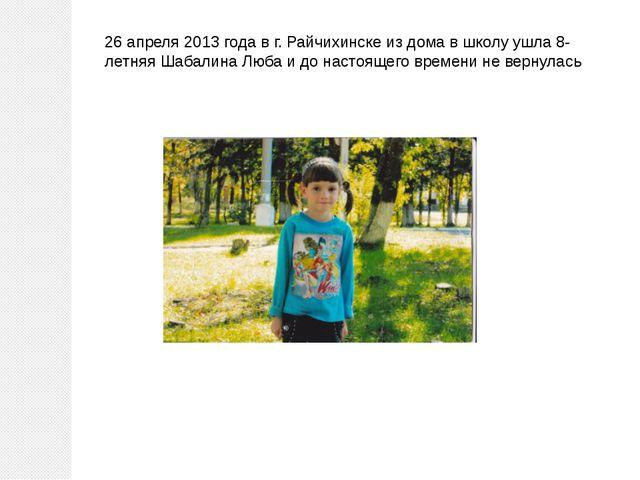 26 апреля 2013 года в г. Райчихинске из дома в школу ушла 8-летняя Шабалина Л...