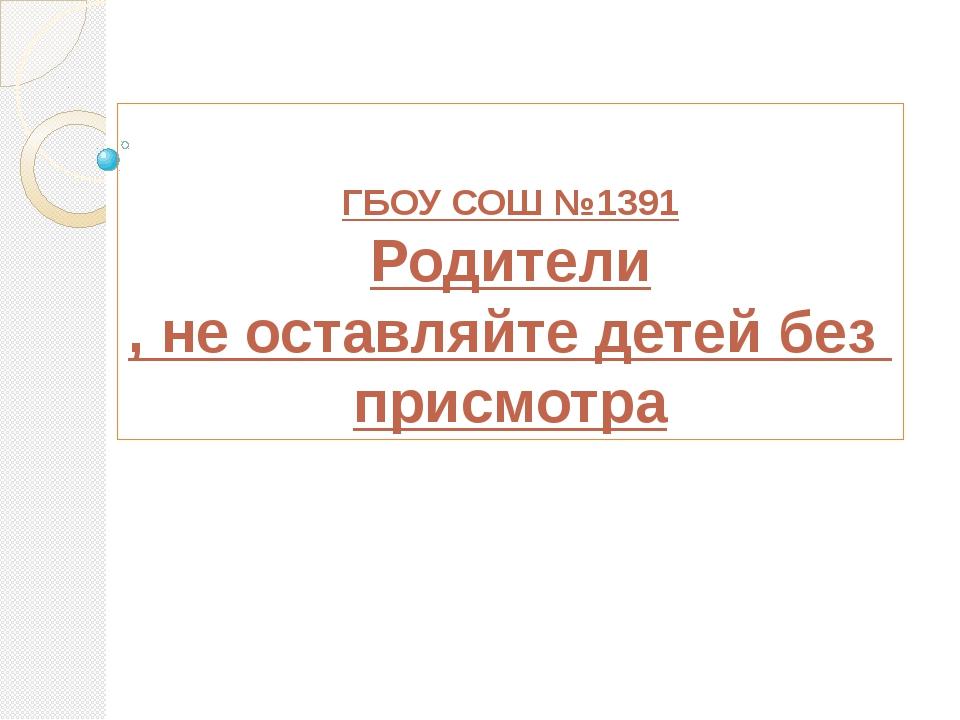 ГБОУ СОШ №1391 Родители, не оставляйте детей без присмотра
