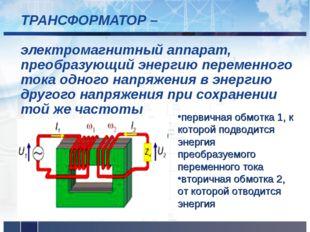 ТРАНСФОРМАТОР – электромагнитный аппарат, преобразующий энергию переменного