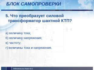 БЛОК САМОПРОВЕРКИ 5. Что преобразует силовой трансформатор шахтной КТП? а) ве