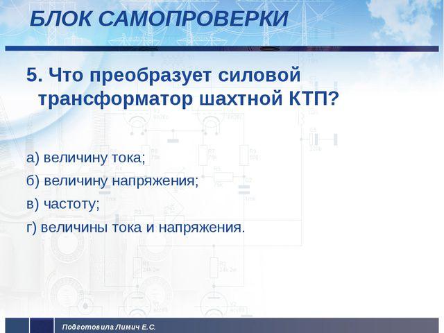 БЛОК САМОПРОВЕРКИ 5. Что преобразует силовой трансформатор шахтной КТП? а) ве...