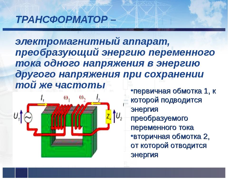 ТРАНСФОРМАТОР – электромагнитный аппарат, преобразующий энергию переменного...