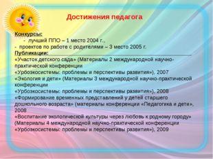 Достижения педагога Конкурсы: - лучший ППО – 1 место 2004 г., - проектов по р