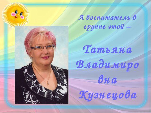 А воспитатель в группе этой – Татьяна Владимировна Кузнецова