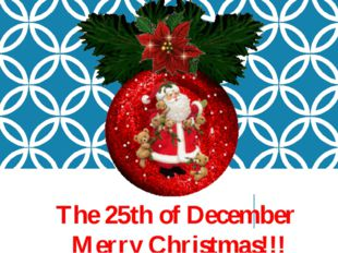The 25th of December Merry Christmas!!!