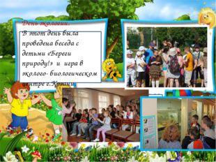 День экологии. В этот день была проведена беседа с детьми «Береги природу!» и