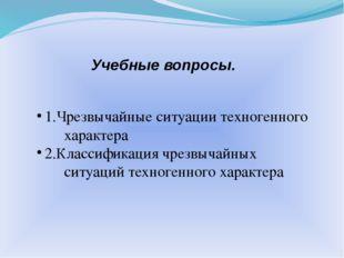 Учебные вопросы. 1.Чрезвычайные ситуации техногенного характера 2.Классификац