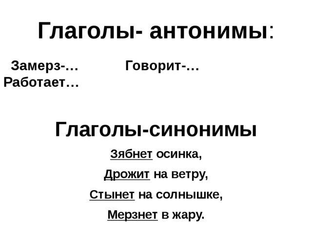 Глаголы- антонимы: Замерз-… Говорит-… Работает… Глаголы-синонимы Зябнет осинк...