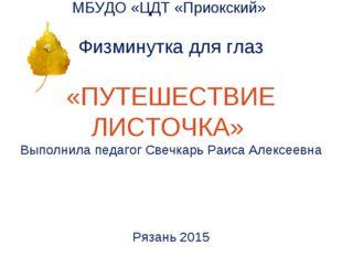 МБУДО «ЦДТ «Приокский» Физминутка для глаз «ПУТЕШЕСТВИЕ ЛИСТОЧКА» Выполнила п