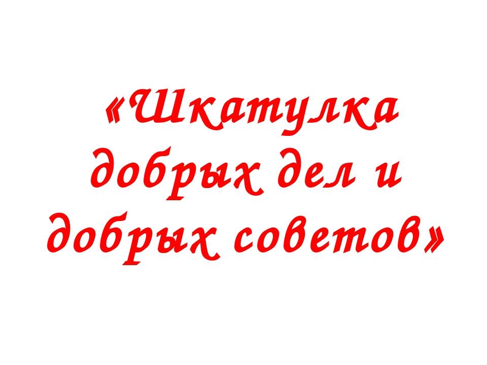 «Шкатулка добрых дел и добрых советов»