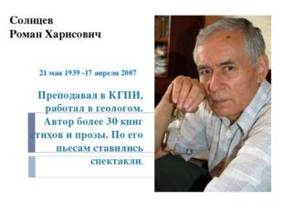 Солнцев Роман Харисович 21 мая 1939 -17 апреля 2007 Преподавал в КГПИ, работа